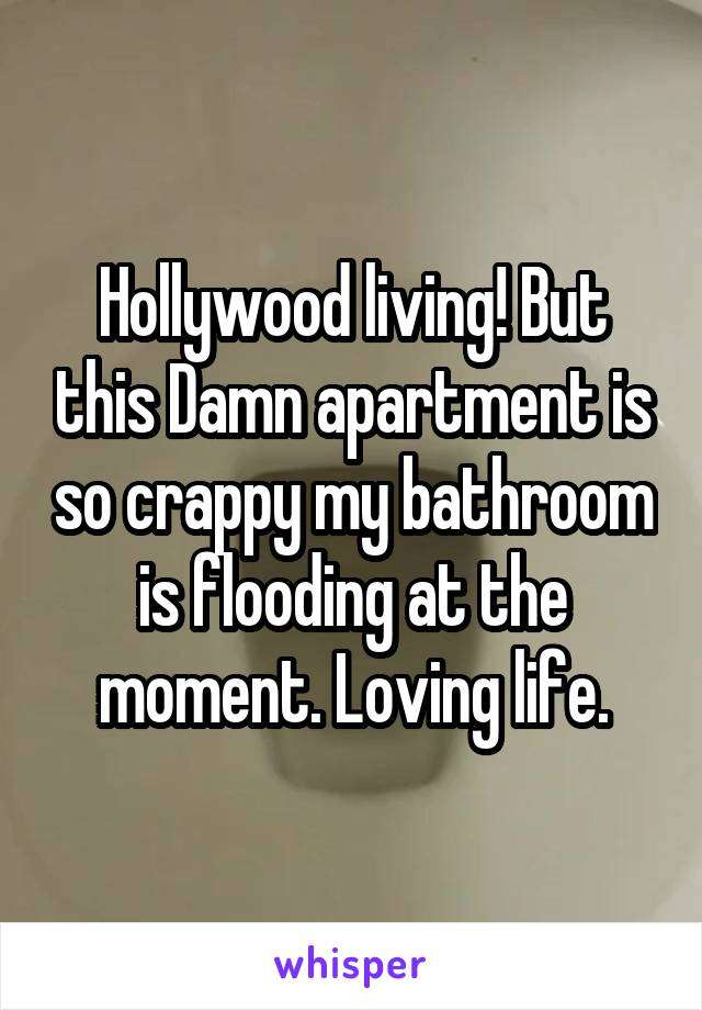Hollywood living! But this Damn apartment is so crappy my bathroom is flooding at the moment. Loving life.