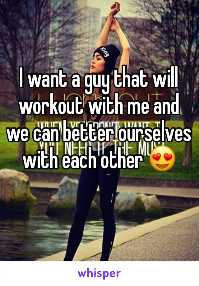 I want a guy that will workout with me and we can better ourselves with each other 😍