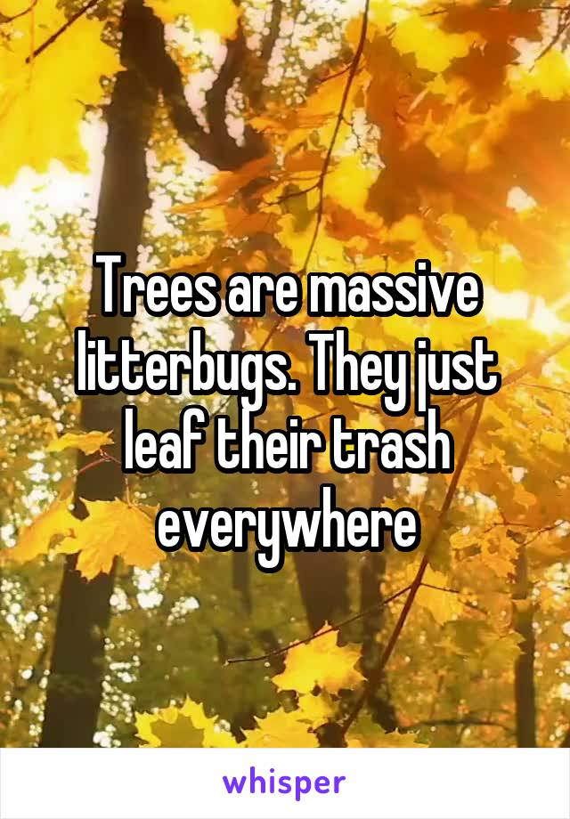 Trees are massive litterbugs. They just leaf their trash everywhere