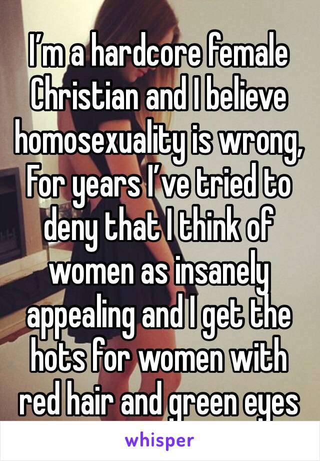 I'm a hardcore female Christian and I believe homosexuality is wrong, For years I've tried to deny that I think of women as insanely appealing and I get the hots for women with red hair and green eyes