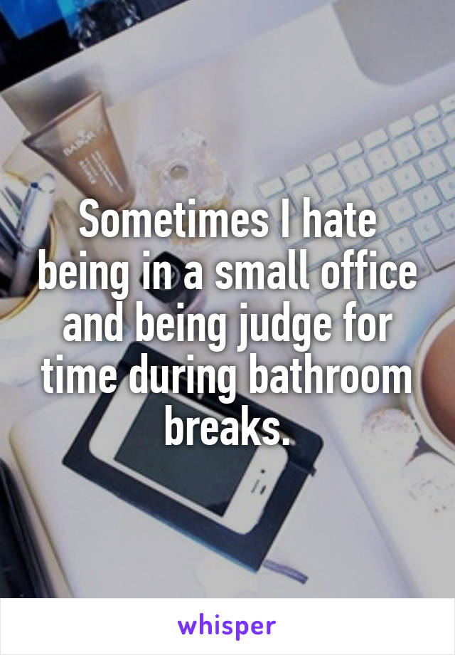 Sometimes I hate being in a small office and being judge for time during bathroom breaks.