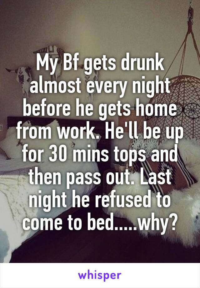 My Bf gets drunk almost every night before he gets home from work. He'll be up for 30 mins tops and then pass out. Last night he refused to come to bed.....why?
