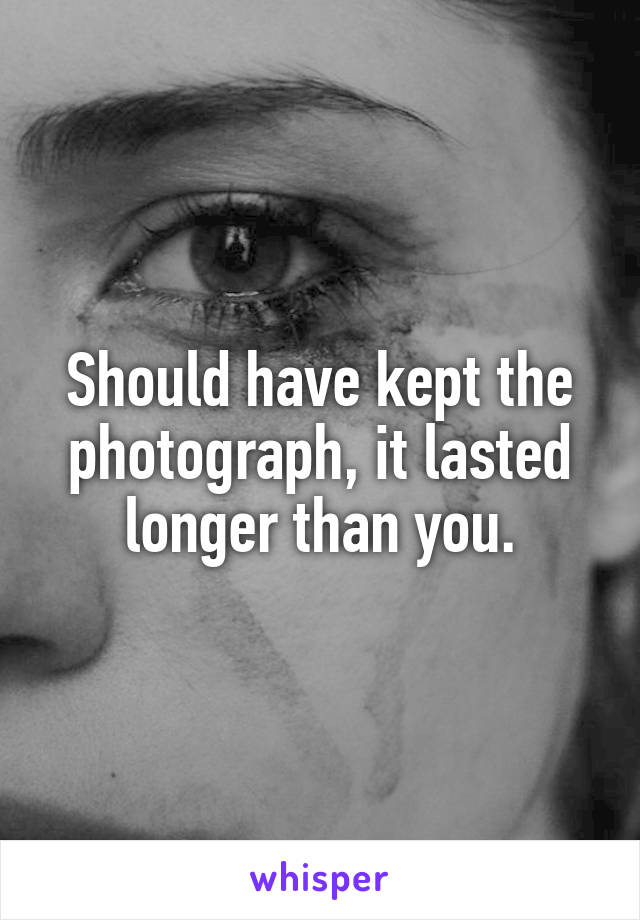 Should have kept the photograph, it lasted longer than you.