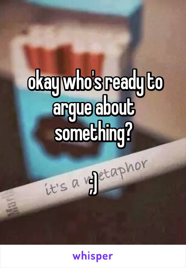 okay who's ready to argue about something?  ;)