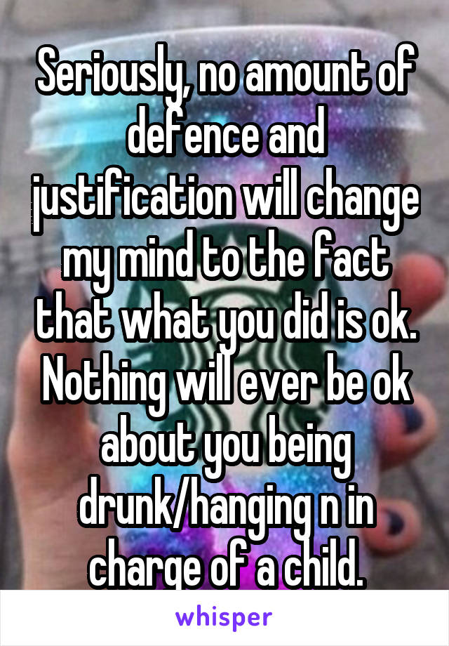 Seriously, no amount of defence and justification will change my mind to the fact that what you did is ok. Nothing will ever be ok about you being drunk/hanging n in charge of a child.