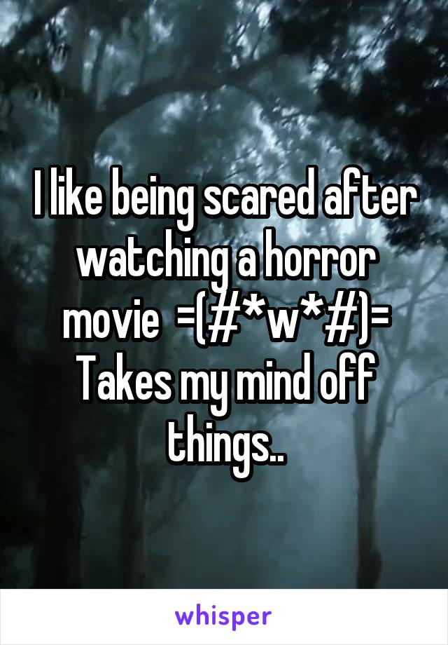 I like being scared after watching a horror movie  =(#*w*#)= Takes my mind off things..