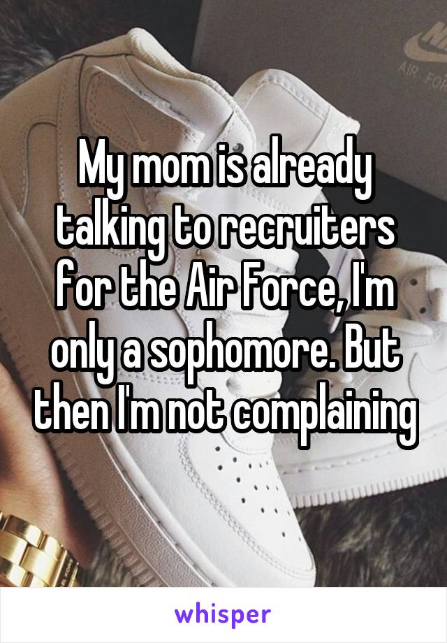 My mom is already talking to recruiters for the Air Force, I'm only a sophomore. But then I'm not complaining