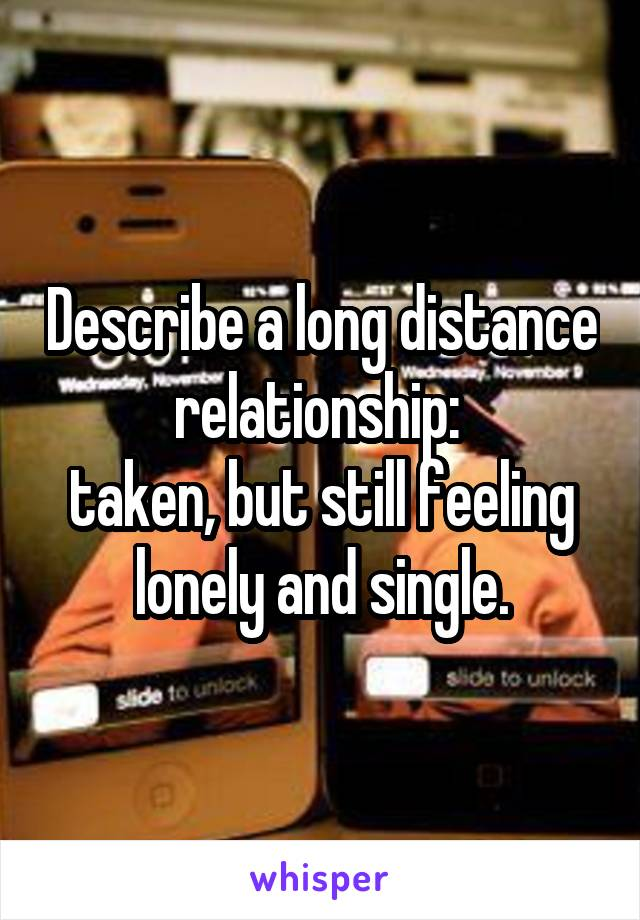 Describe a long distance relationship:  taken, but still feeling lonely and single.