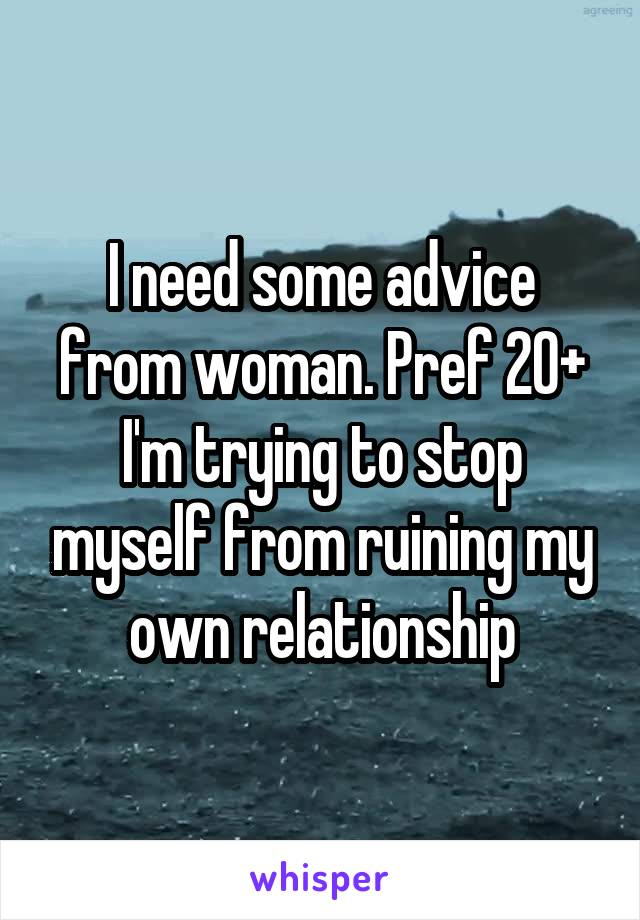 I need some advice from woman. Pref 20+ I'm trying to stop myself from ruining my own relationship