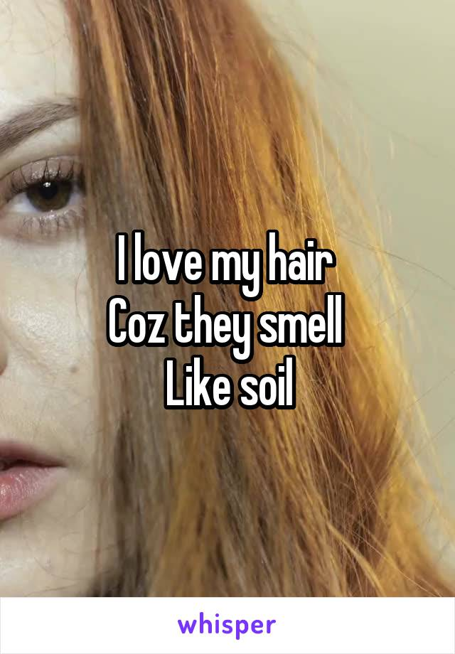 I love my hair  Coz they smell  Like soil