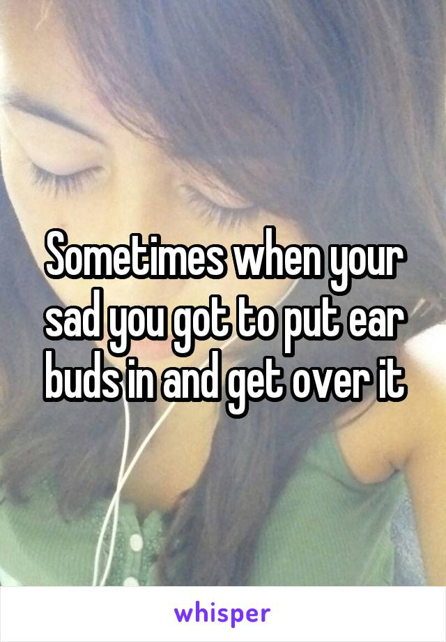 Sometimes when your sad you got to put ear buds in and get over it