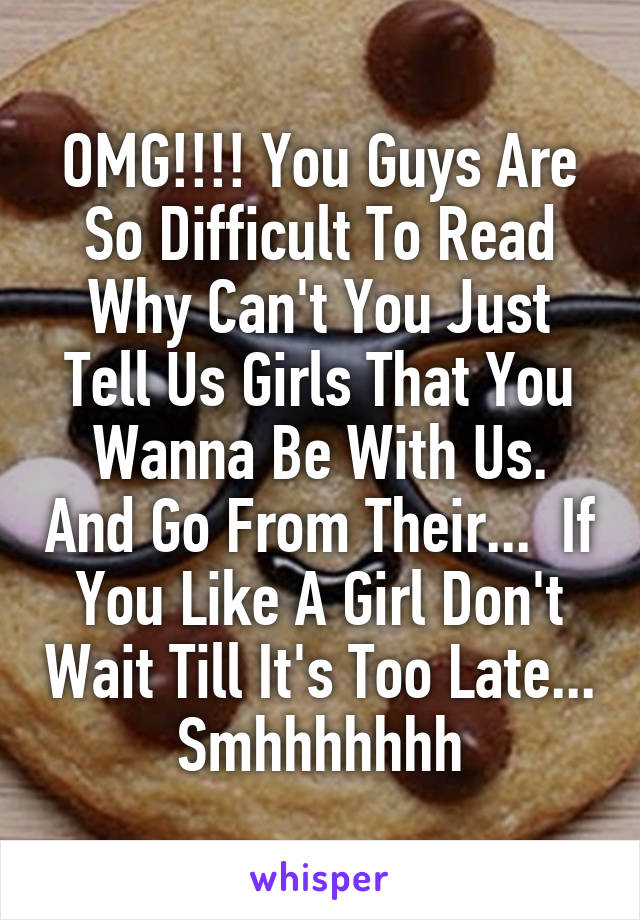 OMG!!!! You Guys Are So Difficult To Read Why Can't You Just Tell Us Girls That You Wanna Be With Us. And Go From Their...  If You Like A Girl Don't Wait Till It's Too Late... Smhhhhhhh