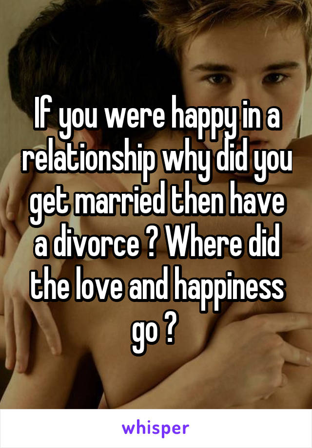 If you were happy in a relationship why did you get married then have a divorce ? Where did the love and happiness go ?