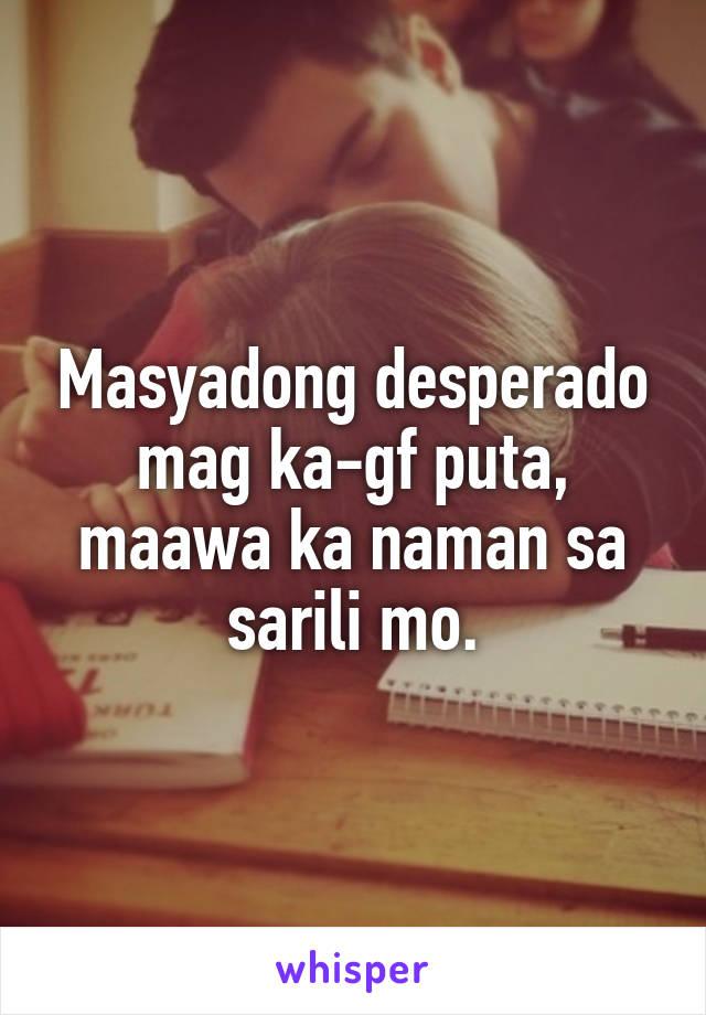 Masyadong desperado mag ka-gf puta, maawa ka naman sa sarili mo.