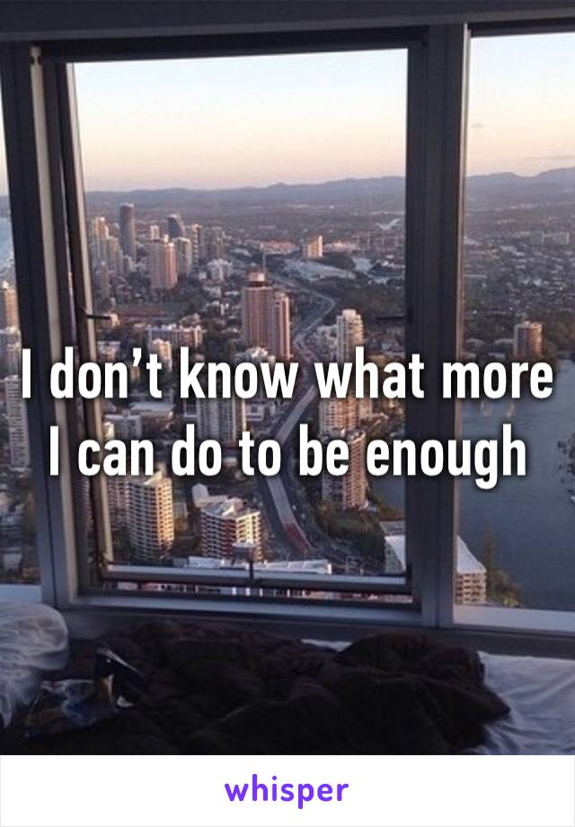 I don't know what more I can do to be enough