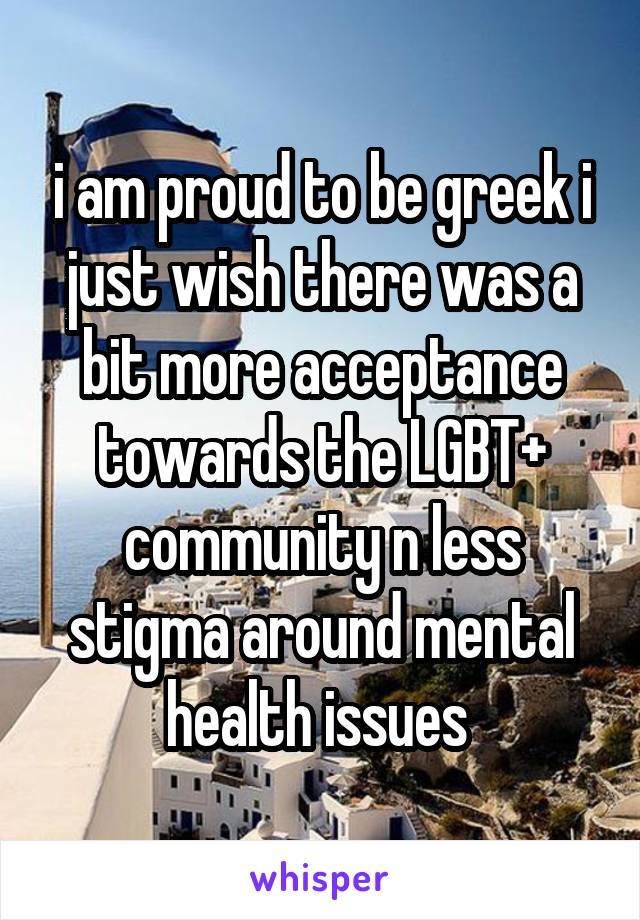 i am proud to be greek i just wish there was a bit more acceptance towards the LGBT+ community n less stigma around mental health issues