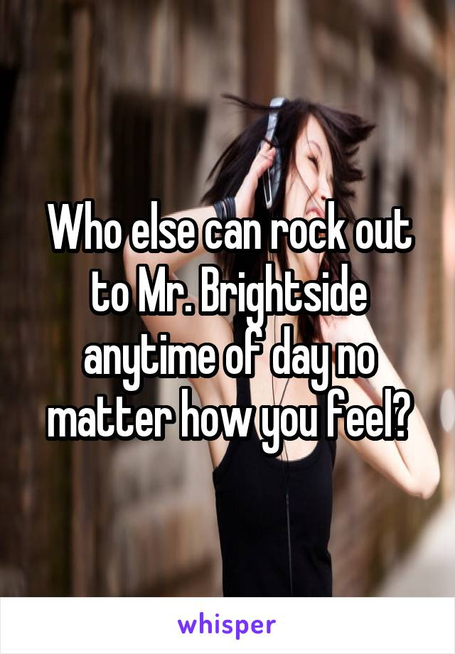 Who else can rock out to Mr. Brightside anytime of day no matter how you feel?