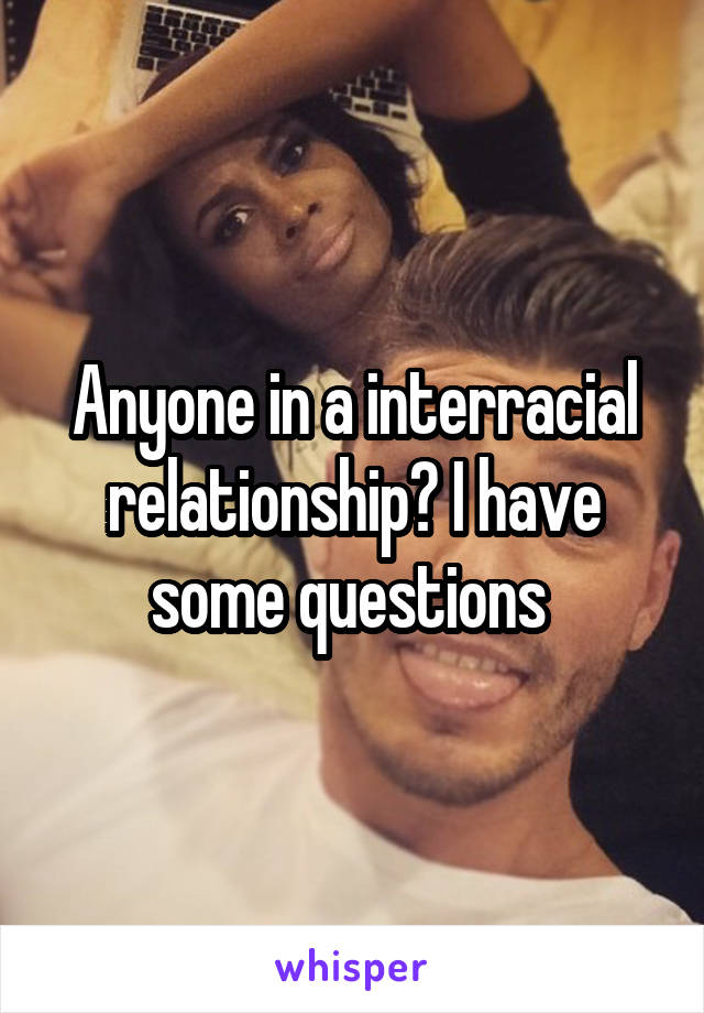 Anyone in a interracial relationship? I have some questions
