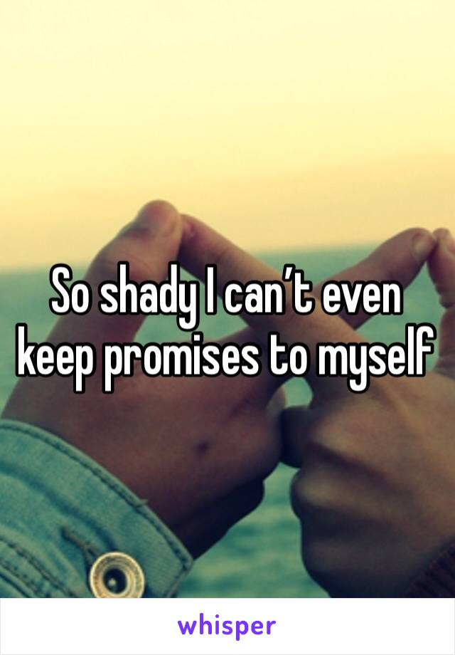 So shady I can't even keep promises to myself