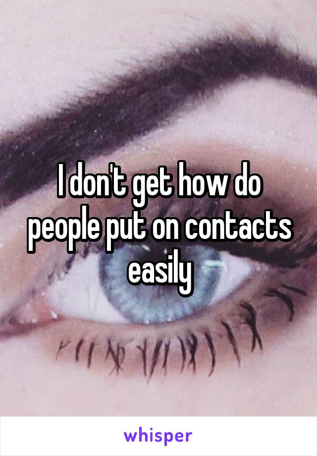 I don't get how do people put on contacts easily