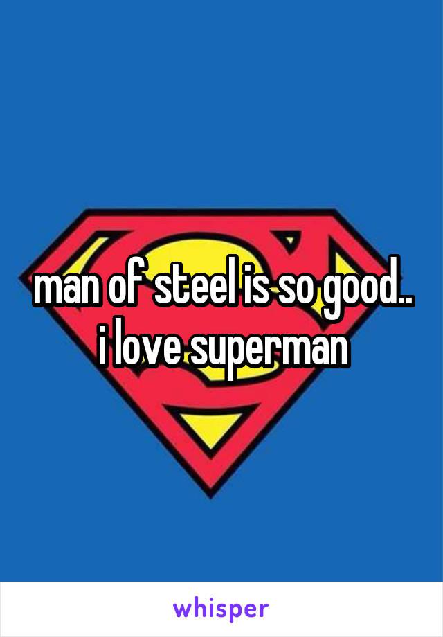 man of steel is so good.. i love superman