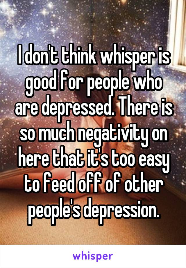 I don't think whisper is good for people who are depressed. There is so much negativity on here that it's too easy to feed off of other people's depression.