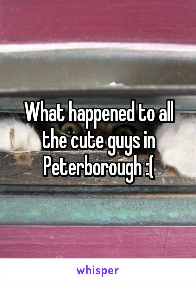 What happened to all the cute guys in Peterborough :(