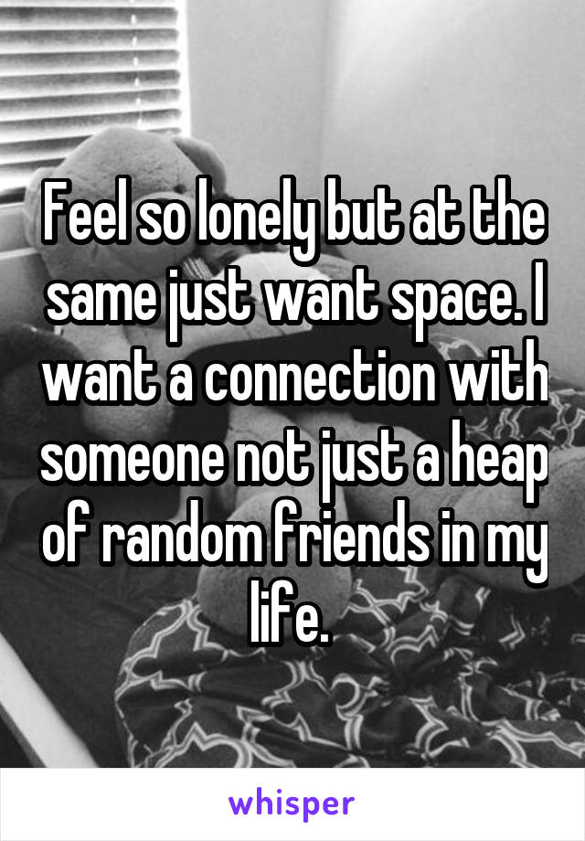 Feel so lonely but at the same just want space. I want a connection with someone not just a heap of random friends in my life.