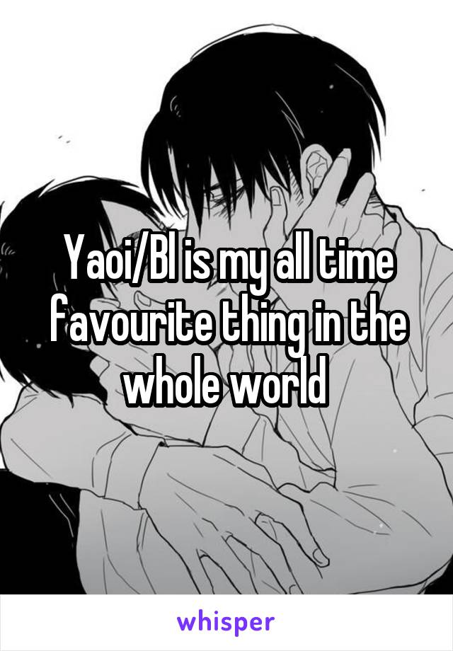 Yaoi/Bl is my all time favourite thing in the whole world