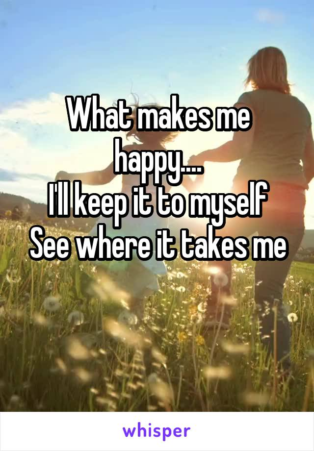 What makes me happy.... I'll keep it to myself See where it takes me