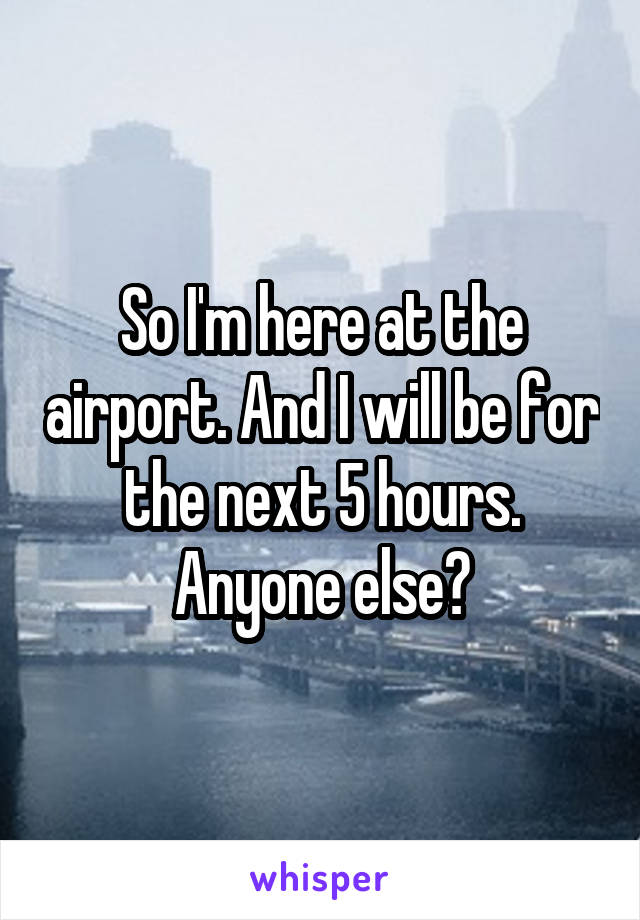 So I'm here at the airport. And I will be for the next 5 hours. Anyone else?