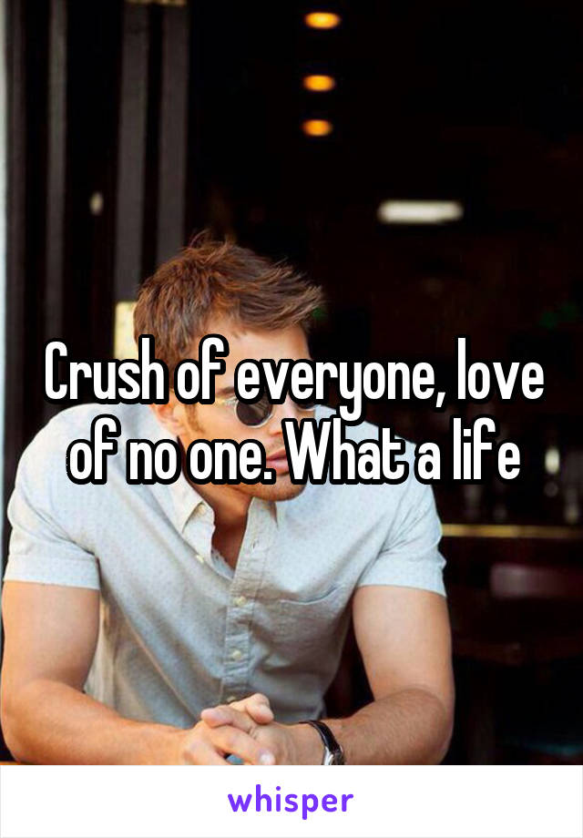 Crush of everyone, love of no one. What a life