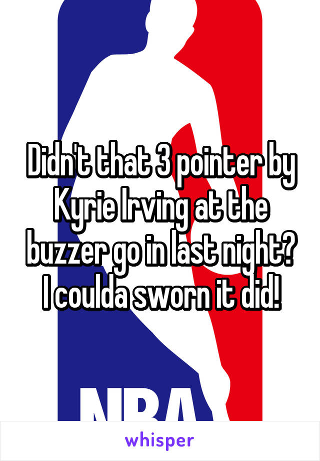 Didn't that 3 pointer by Kyrie Irving at the buzzer go in last night? I coulda sworn it did!