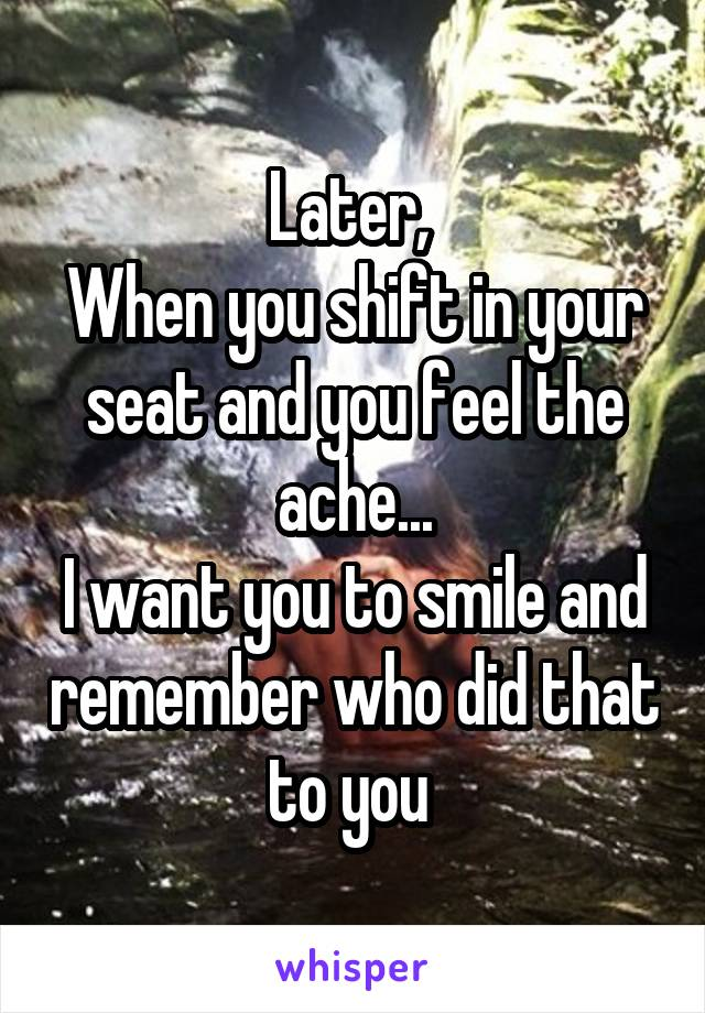 Later,  When you shift in your seat and you feel the ache... I want you to smile and remember who did that to you