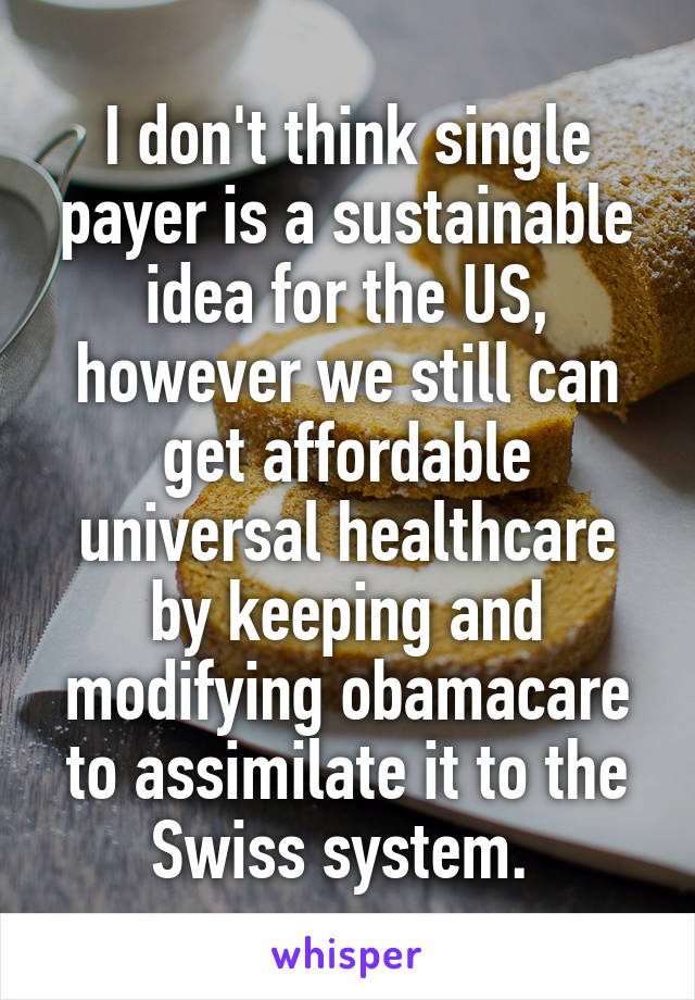 I don't think single payer is a sustainable idea for the US, however we still can get affordable universal healthcare by keeping and modifying obamacare to assimilate it to the Swiss system.