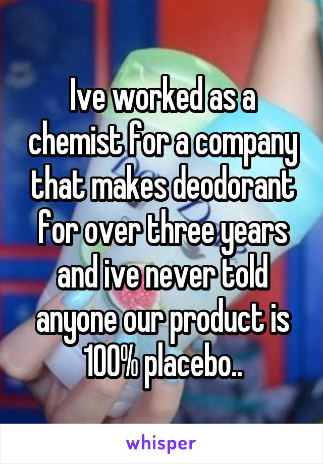 Ive worked as a chemist for a company that makes deodorant for over three years and ive never told anyone our product is 100% placebo..