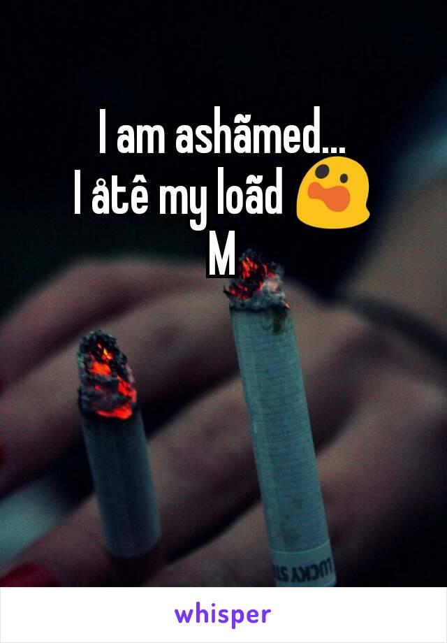 I am ashãmed... I åtê my loãd 😲 M