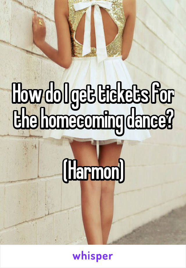 How do I get tickets for the homecoming dance?  (Harmon)