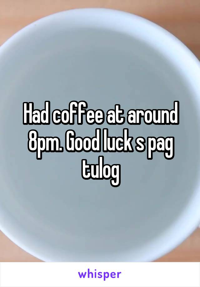 Had coffee at around 8pm. Good luck s pag tulog