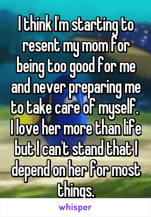 I think I'm starting to resent my mom for being too good for me and never preparing me to take care of myself.  I love her more than life but I can't stand that I depend on her for most things.