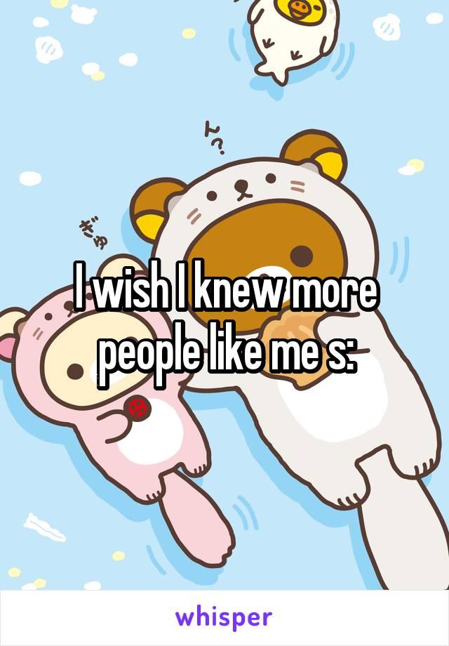 I wish I knew more people like me s: