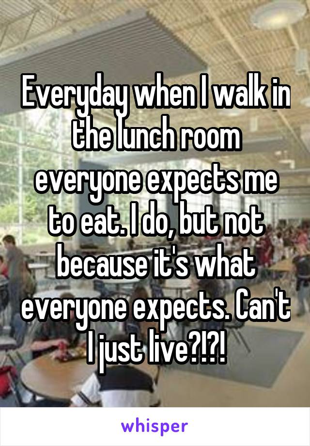 Everyday when I walk in the lunch room everyone expects me to eat. I do, but not because it's what everyone expects. Can't I just live?!?!