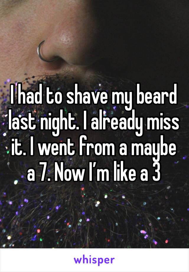 I had to shave my beard last night. I already miss it. I went from a maybe a 7. Now I'm like a 3