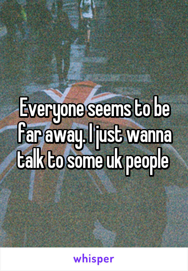 Everyone seems to be far away. I just wanna talk to some uk people