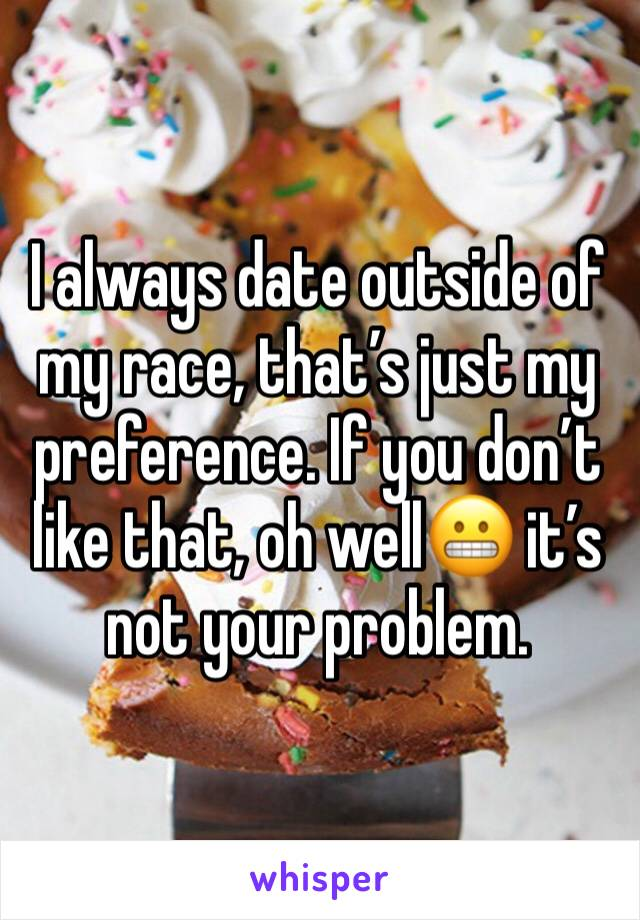 I always date outside of my race, that's just my preference. If you don't like that, oh well😬 it's not your problem.
