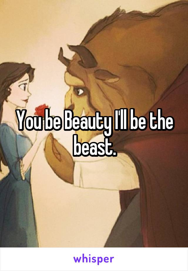You be Beauty I'll be the beast.