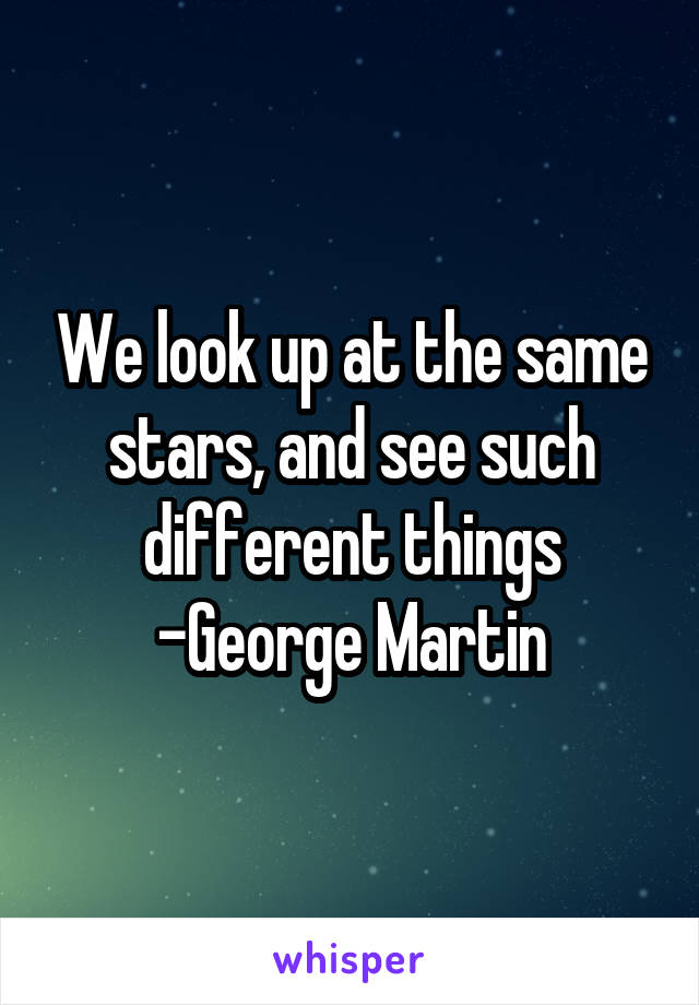 We look up at the same stars, and see such different things -George Martin