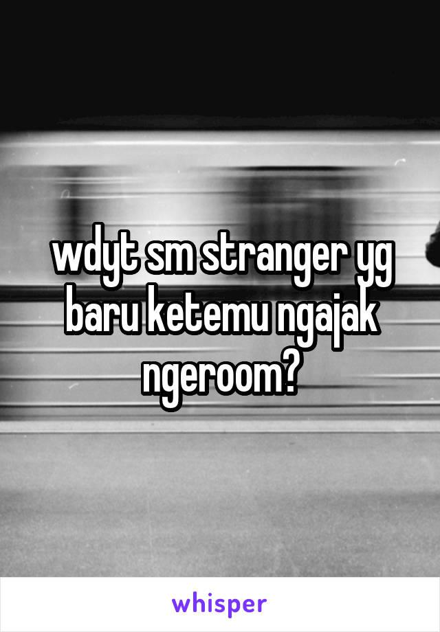 wdyt sm stranger yg baru ketemu ngajak ngeroom?