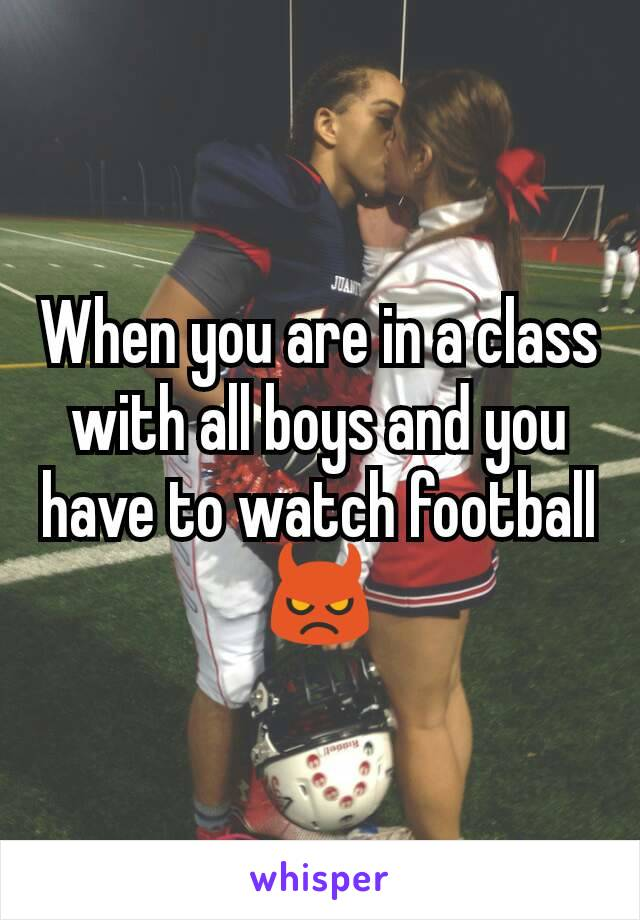 When you are in a class with all boys and you have to watch football 👿