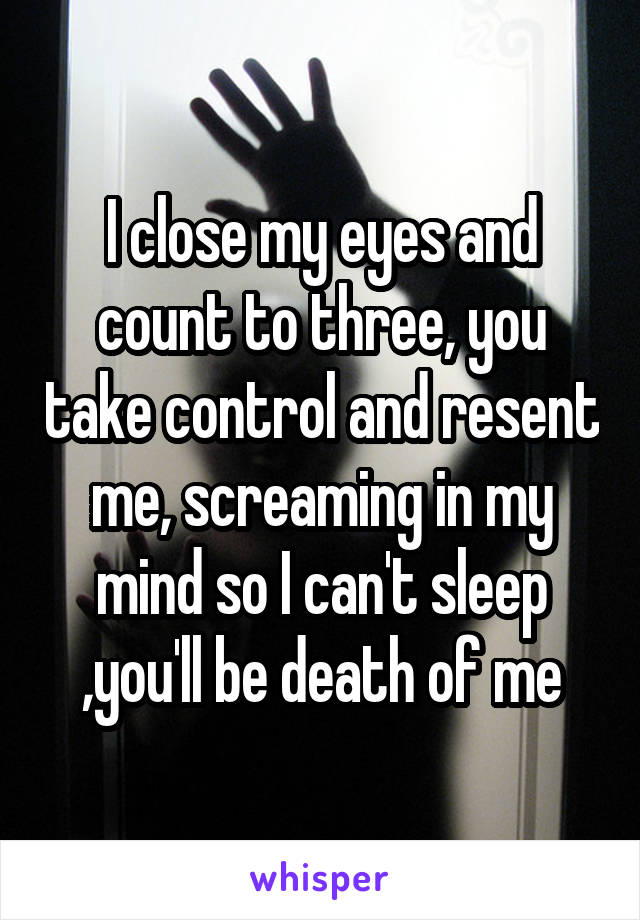 I close my eyes and count to three, you take control and resent me, screaming in my mind so I can't sleep ,you'll be death of me